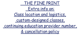 THE FINE PRINT   Extra info on: Class location and logistics,  custom-designed classes,  continuing education provider number, & cancellation policy